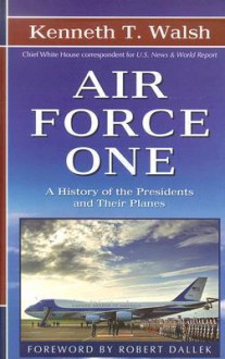 Air Force One: A History of the Presidents and Their Planes - Kenneth Walsh