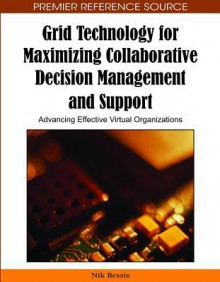 Grid Technology for Maximizing Collaborative Decision Management and Support: Advancing Effective Virtual Organizations - Nik Bessis