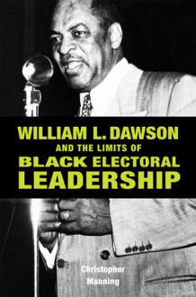 William L. Dawson and the Limits of Black Electoral Leadership - Christopher Manning