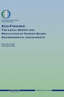 Eco-Finance: The Legal Design and Regulation of Market-Based Environmental Instruments - Paul A.U. Ali