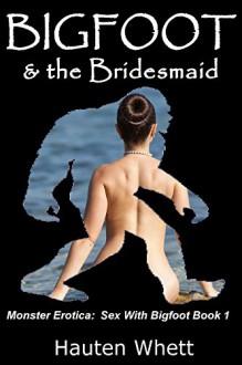 Bigfoot and the Bridesmaid: Sex With Bigfoot, Book 1 (Monster Erotica: Sex With Bigfoot) - Hauten Whett