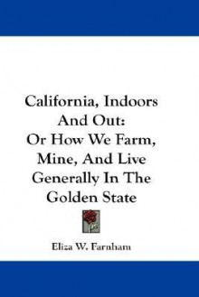 California, Indoors and Out: Or How We Farm, Mine, and Live Generally in the Golden State - Eliza Farnham