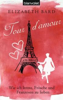 Tour d'amour: Wie ich lernte, Frösche und Franzosen zu lieben - Elizabeth Bard