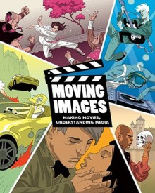 Moving Images: Making Movies, Understanding Media - Carl Casinghino