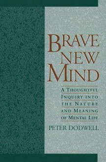 Brave New Mind: A Thoughtful Inquiry Into the Nature and Meaning of Mental Life - Peter Dodwell
