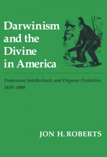 Darwinism and the Divine in America: Protestant Intellectuals and Organic Evolution, 1895�1900 - Jon H. Roberts