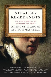 Stealing Rembrandts: The Untold Stories of Notorious Art Heists - Anthony M. Amore, Tom Mashberg