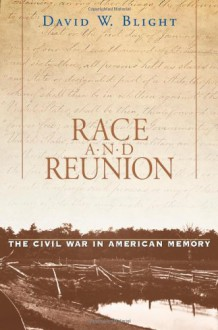 Race and Reunion: The Civil War in American Memory - David W. Blight