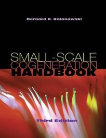 Small-Scale Cogeneration Handbook - Bernard F. Kolanowski