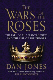 The Wars of the Roses: The Fall of the Plantagenets and the Rise of the Tudors - Dan Jones