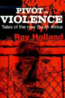Pivot of Violence: Tales of the New South Africa - Roy Holland, Charles Humphrey Muller