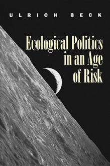 Ecological Politics in an Age of Risk - Ulrich Beck