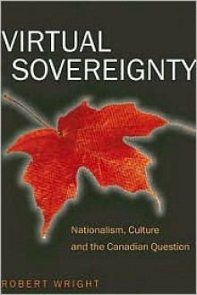 Virtual Sovereignty: Nationalism, Culture and the Canadian Question - Robert A. Wright