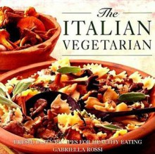 The Italian Vegetarian: Fresh, Tasty Recipes for Healthy Eating - Gabriella Rossi