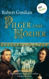 Pilger und Mörder: Odo und Lupus, Kommissare Karls des Großen - Fünfter Roman - Robert Gordian