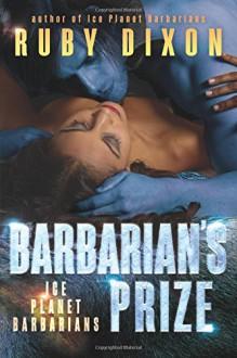 Barbarian's Prize: A SciFi Alien Romance (Ice Planet Barbarians) (Volume 6) - Ruby Dixon