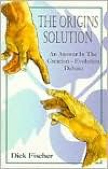 The Origins Solution: An Answer in the Creation-Evolution Debate - Dick Fischer