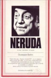 Neruda: la vita, il pensiero, le opere - Giuseppe Bellini