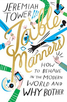 Table Manners: How to Behave in the Modern World and Why Bother - Libby VanderPloeg,Jeremiah Tower
