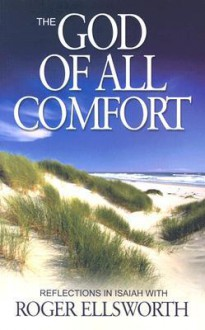 The God of All Comfort: Reflections in Isaiah - Roger Ellsworth