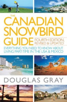 The Canadian Snowbird Guide: Everything You Need to Know about Living Part-Time in the USA and Mexico - Douglas A. Gray