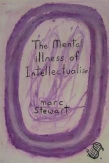 The Mental Illness of Intellectualism - Marc Stewart