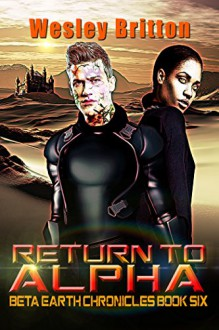 Return to Alpha The Beta-Earth Chronicles: Book Six - Wesley Britton