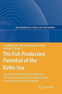 The Fish Production Potential Of The Baltic Sea: A New General Approach For Optimizing Fish Quota Including A Holistic Management Plan Based On Ecosystem ... And Engineering / Environmental Science) - Lars Håkanson, Henrik Ragnarsson Stabo, Andreas C. Bryhn
