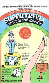 The Complete Unabridged Super Trivia Encyclopedia, Volume III - Fred L. Worth