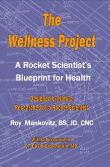 The Wellness Project - A Rocket Scientist's Blueprint for Health - Roy Mankovitz