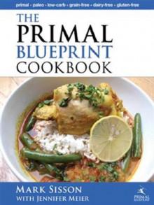 The Primal Blueprint Cookbook: Primal, Low Carb, Paleo, Grain-Free, Dairy-Free and Gluten-Free (Primal Blueprint Series) - Mark Sisson;Jennifer Meier