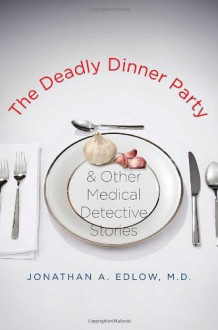 The Deadly Dinner Party: and Other Medical Detective Stories - Jonathan A. Edlow