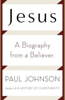 Jesus: A Biography, from a Believer - Paul Johnson