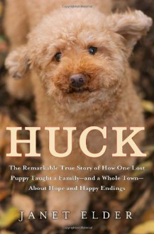 Huck: The Remarkable True Story of How One Lost Puppy Taught a Family---and a Whole Town---about Hope and Happy Endings - Janet Elder, Karen White, Karen White