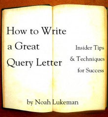 How to Write a Great Query Letter: Insider Tips and Techniques for Success - Noah Lukeman