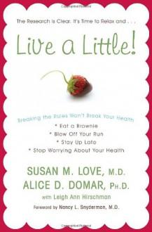 Live a Little!: Breaking the Rules Won't Break Your Health - Susan M. Love,Alice D. Domar,Nancy L. Snyderman,Leigh Ann Hirschman