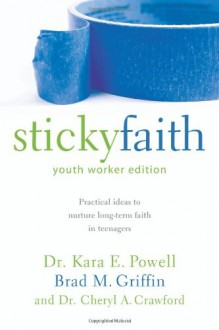 Sticky Faith, Youth Worker Edition: Practical Ideas to Nurture Long-Term Faith in Teenagers - Kara Powell, Brad M. Griffin, Cheryl A. Crawford