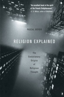 Religion Explained: The Evolutionary Origins of Religious Thought - Pascal Boyer