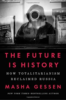 The Future Is History: How Totalitarianism Reclaimed Russia - Masha Gessen