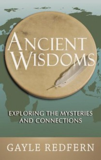 Ancient Wisdoms: Exploring the Mysteries and Connections - Gayle Redfern