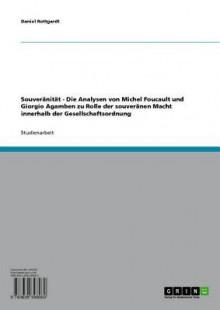 Souveranitat: Die Analysen Von Michel Foucault Und Giorgio Agamben Zu Rolle Der Souveranen Macht Innerhalb Der Gesellschaftsordnung - Daniel Rottgardt