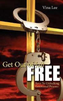 Get Out Of Jail FREE: Keys To Unlocking Emotional Prisons - Vina Lee