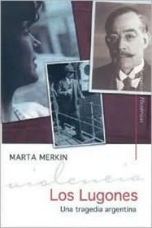 Los Lugones/ The Lugones: Una Tragedia Argentina/ an Argentine Tragedy (Narrativas Historicas) - Marta Merkin
