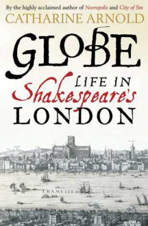 Globe: Life in Shakespeare's London - Catharine Arnold
