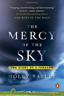 The Mercy of the Sky: The Story of a Tornado - Holly Bailey