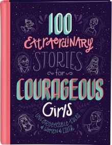 100 Extraordinary Stories for Courageous Girls: Unforgettable Tales of Women of Faith - Fischer, Jean