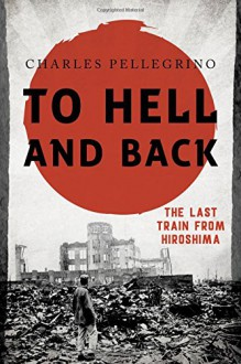 To Hell and Back: The Last Train from Hiroshima (Asia/Pacific/Perspectives) - Charles Pellegrino
