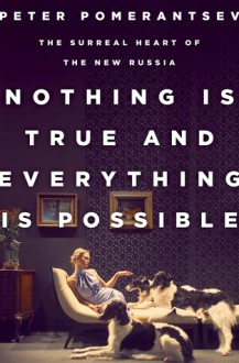Nothing Is True and Everything Is Possible: The Surreal Heart of the New Russia - Peter Pomerantsev