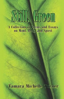 Still, Green: A Collection of Poems and Essays on Mind, Body, and Spirit - Tamara Michelle Turner