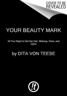 Your Beauty Mark: All You Need to Get the Hair, Makeup, Glow, and Glam - Dita Von Teese